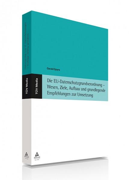 Die EU-Datenschutzgrundverordnung - Wesen, Ziele, Aufbau und grundlegende Empfehlungen zur Umsetzung (E-Book)